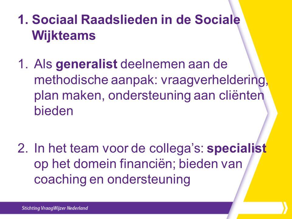 1. Sociaal Raadslieden in de Sociale Wijkteams 1.Als generalist deelnemen aan de methodische aanpak: vraagverheldering, plan maken, ondersteuning aan