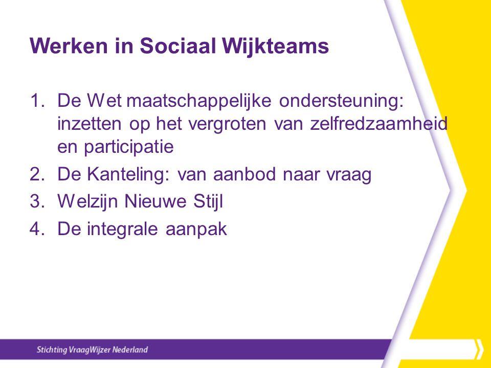 Werken in Sociaal Wijkteams 1.De Wet maatschappelijke ondersteuning: inzetten op het vergroten van zelfredzaamheid en participatie 2.De Kanteling: van
