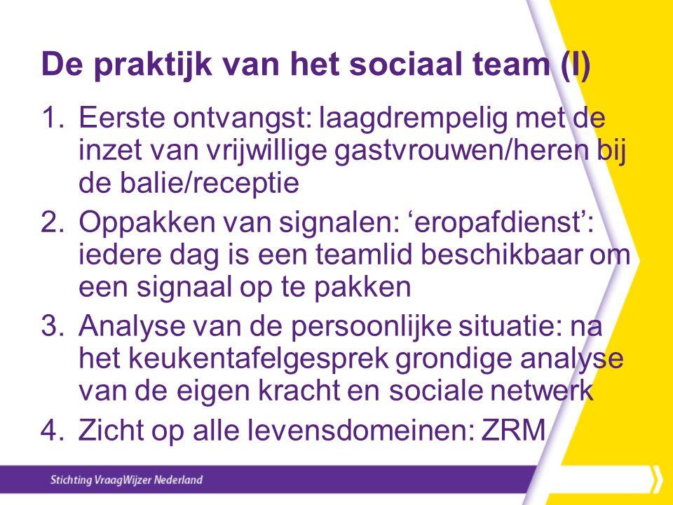 De praktijk van het sociaal team (I) 1.Eerste ontvangst: laagdrempelig met de inzet van vrijwillige gastvrouwen/heren bij de balie/receptie 2.Oppakken van signalen: 'eropafdienst': iedere dag is een teamlid beschikbaar om een signaal op te pakken 3.Analyse van de persoonlijke situatie: na het keukentafelgesprek grondige analyse van de eigen kracht en sociale netwerk 4.Zicht op alle levensdomeinen: ZRM