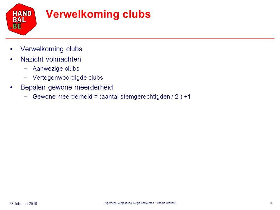 23 februari 2016 Verwelkoming clubs Nazicht volmachten –Aanwezige clubs –Vertegenwoordigde clubs Bepalen gewone meerderheid –Gewone meerderheid = (aantal stemgerechtigden / 2 ) +1 Algemene Vergadering Regio Antwerpen / Vlaams-Brabant3
