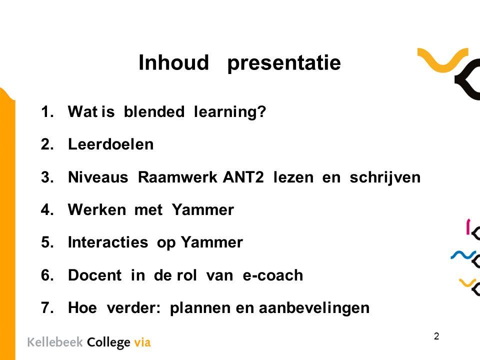 Inhoud presentatie 1.Wat is blended learning? 2.Leerdoelen 3.Niveaus Raamwerk ANT2 lezen en schrijven 4.Werken met Yammer 5.Interacties op Yammer 6.Do