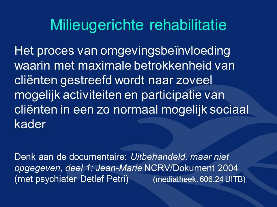 Milieugerichte rehabilitatie Het proces van omgevingsbeïnvloeding waarin met maximale betrokkenheid van cliënten gestreefd wordt naar zoveel mogelijk activiteiten en participatie van cliënten in een zo normaal mogelijk sociaal kader Denk aan de documentaire: Uitbehandeld, maar niet opgegeven, deel 1: Jean-Marie NCRV/Dokument 2004 (met psychiater Detlef Petri) (mediatheek: 606.24 UITB)