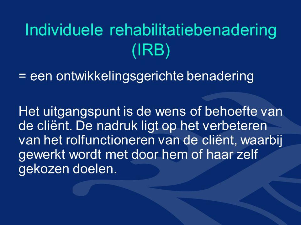 Individuele rehabilitatiebenadering (IRB) = een ontwikkelingsgerichte benadering Het uitgangspunt is de wens of behoefte van de cliënt.