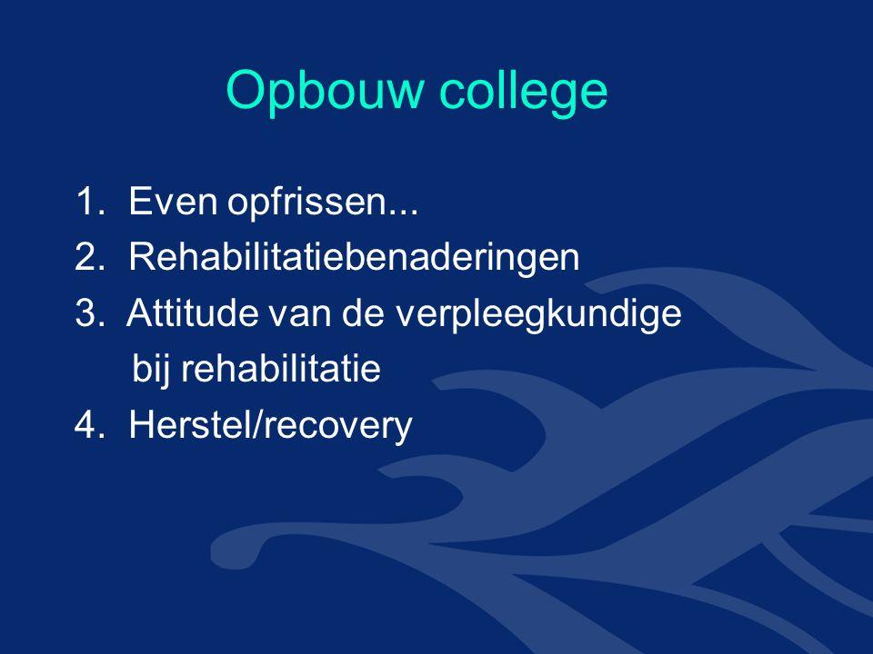 Opbouw college 1. Even opfrissen... 2. Rehabilitatiebenaderingen 3.