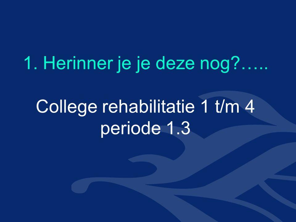 1. Herinner je je deze nog ….. College rehabilitatie 1 t/m 4 periode 1.3