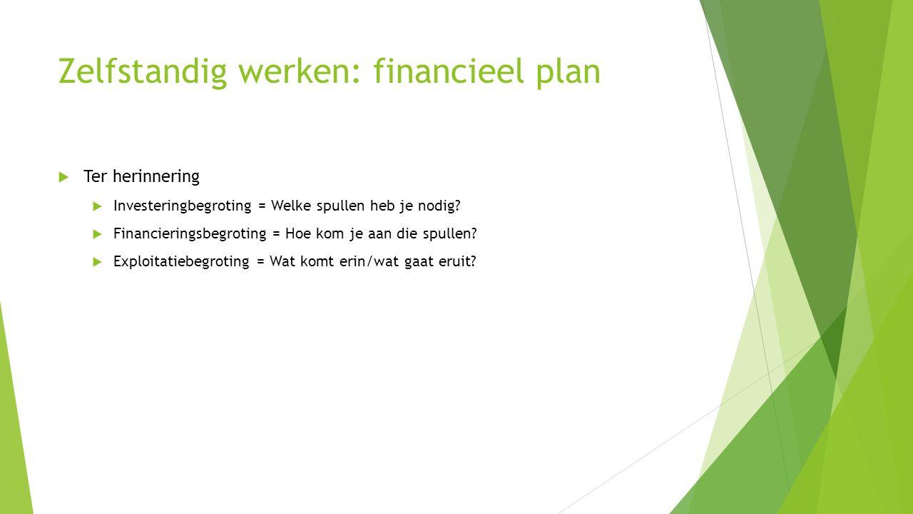 Zelfstandig werken: financieel plan  Ter herinnering  Investeringbegroting = Welke spullen heb je nodig?  Financieringsbegroting = Hoe kom je aan d