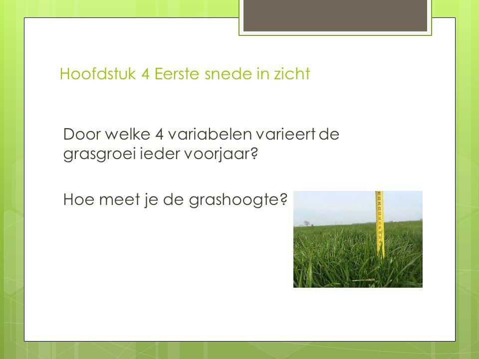 Hoofdstuk 4 Eerste snede in zicht Door welke 4 variabelen varieert de grasgroei ieder voorjaar? Hoe meet je de grashoogte?