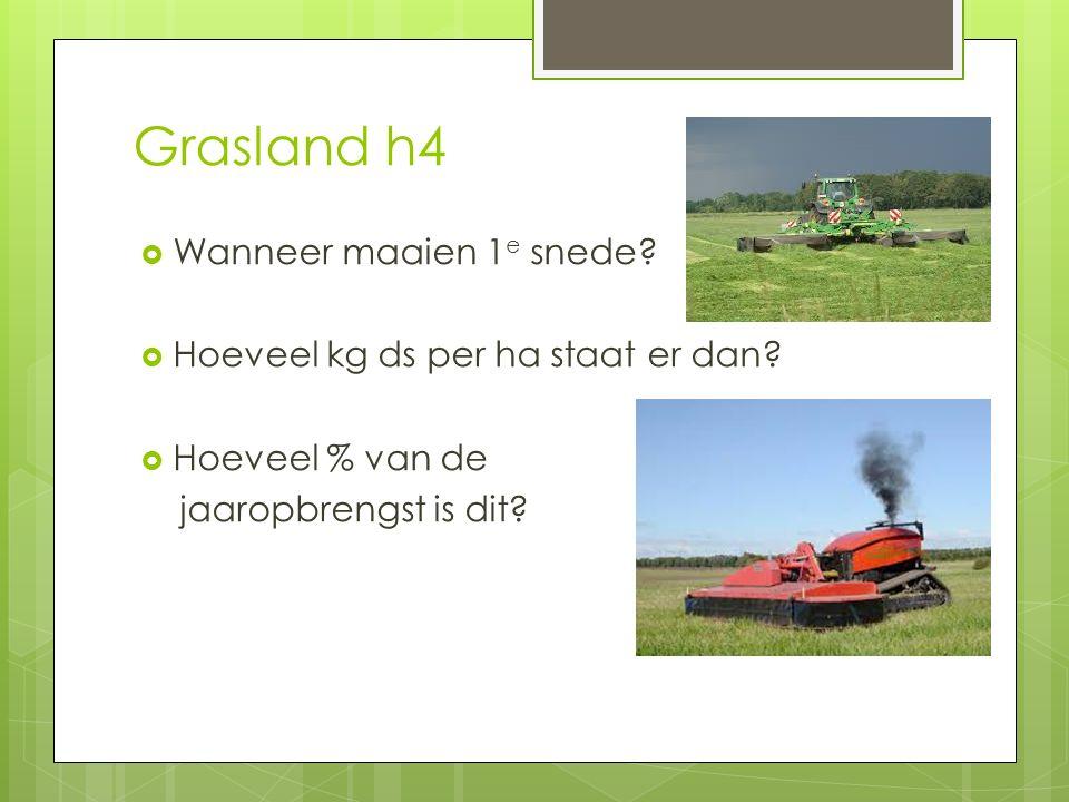 Grasland h4  Wanneer maaien 1 e snede?  Hoeveel kg ds per ha staat er dan?  Hoeveel % van de jaaropbrengst is dit?