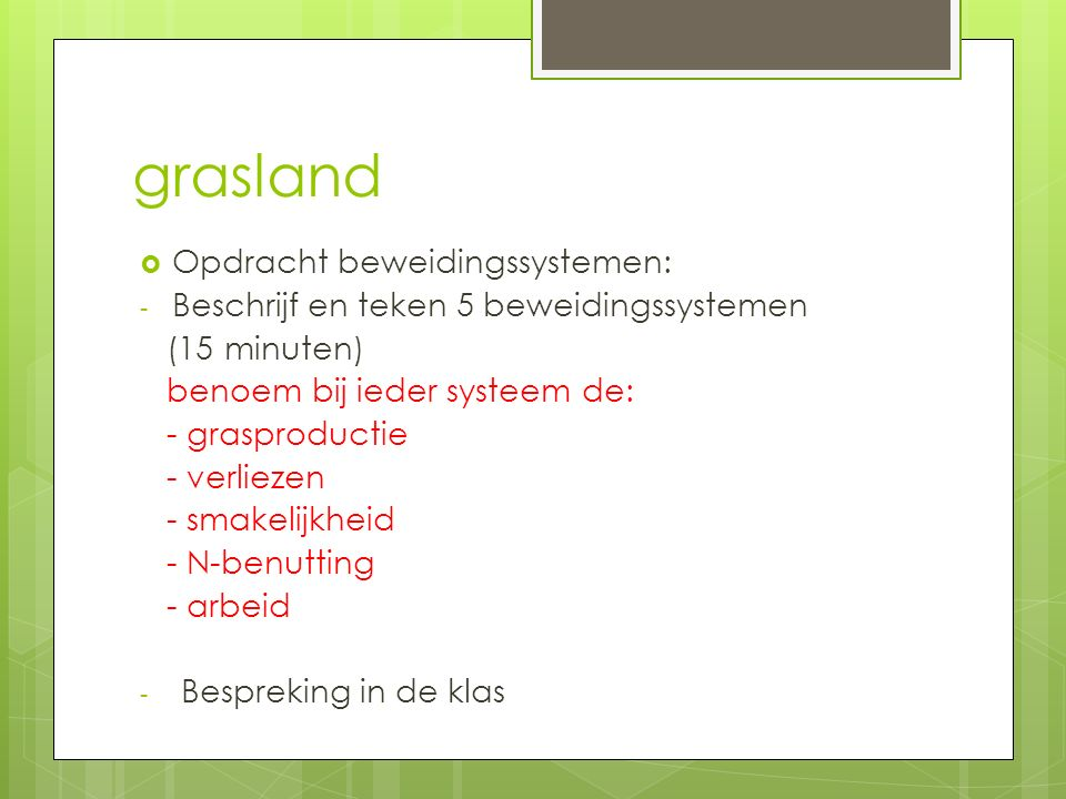 grasland  Opdracht beweidingssystemen: - Beschrijf en teken 5 beweidingssystemen (15 minuten) benoem bij ieder systeem de: - grasproductie - verlieze