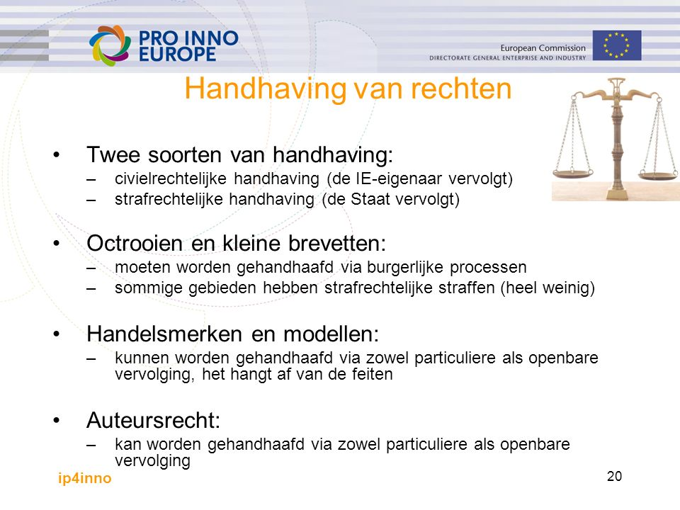 ip4inno 20 Handhaving van rechten Twee soorten van handhaving: –civielrechtelijke handhaving (de IE-eigenaar vervolgt) –strafrechtelijke handhaving (de Staat vervolgt) Octrooien en kleine brevetten: –moeten worden gehandhaafd via burgerlijke processen –sommige gebieden hebben strafrechtelijke straffen (heel weinig) Handelsmerken en modellen: –kunnen worden gehandhaafd via zowel particuliere als openbare vervolging, het hangt af van de feiten Auteursrecht: –kan worden gehandhaafd via zowel particuliere als openbare vervolging