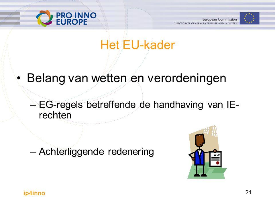 ip4inno 21 Het EU-kader Belang van wetten en verordeningen –EG-regels betreffende de handhaving van IE- rechten –Achterliggende redenering