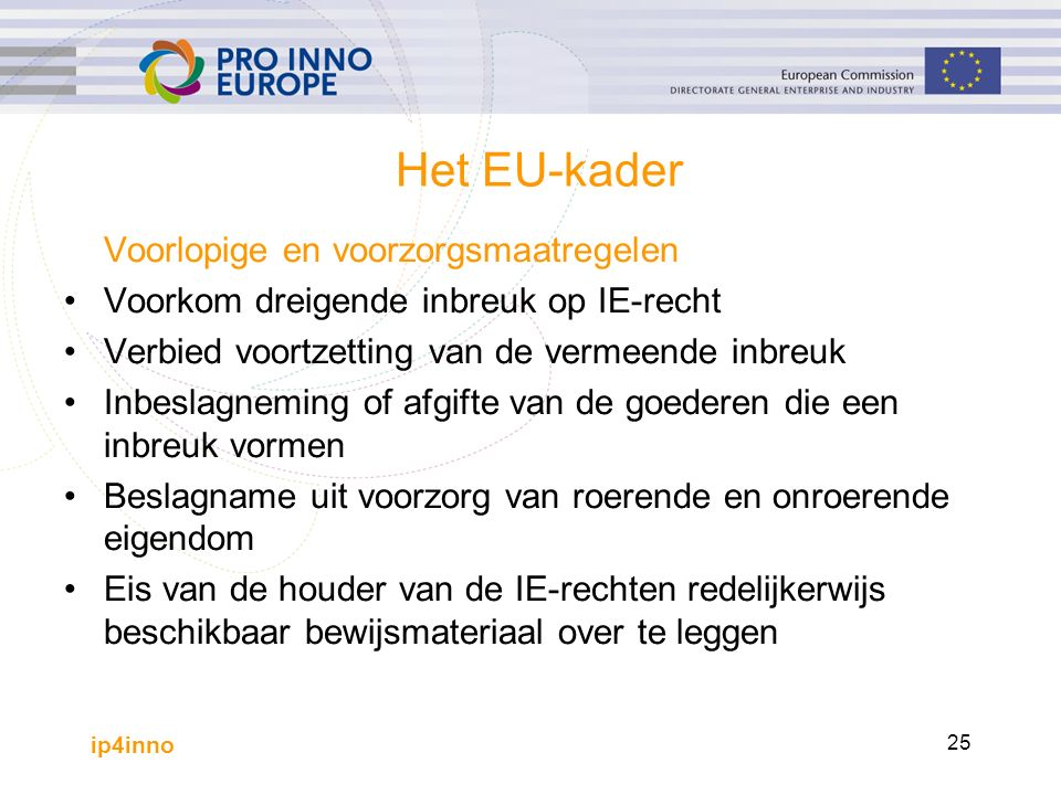 ip4inno 25 Het EU-kader Voorlopige en voorzorgsmaatregelen Voorkom dreigende inbreuk op IE-recht Verbied voortzetting van de vermeende inbreuk Inbeslagneming of afgifte van de goederen die een inbreuk vormen Beslagname uit voorzorg van roerende en onroerende eigendom Eis van de houder van de IE-rechten redelijkerwijs beschikbaar bewijsmateriaal over te leggen