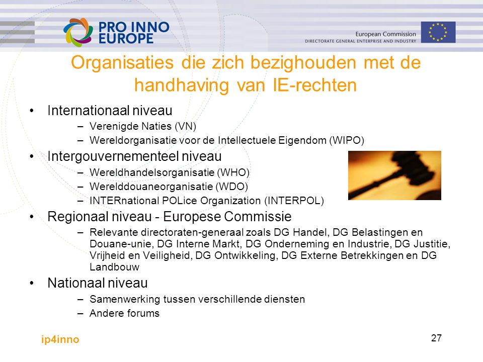 ip4inno 27 Organisaties die zich bezighouden met de handhaving van IE-rechten Internationaal niveau –Verenigde Naties (VN) –Wereldorganisatie voor de Intellectuele Eigendom (WIPO) Intergouvernementeel niveau –Wereldhandelsorganisatie (WHO) –Werelddouaneorganisatie (WDO) –INTERnational POLice Organization (INTERPOL) Regionaal niveau - Europese Commissie –Relevante directoraten-generaal zoals DG Handel, DG Belastingen en Douane-unie, DG Interne Markt, DG Onderneming en Industrie, DG Justitie, Vrijheid en Veiligheid, DG Ontwikkeling, DG Externe Betrekkingen en DG Landbouw Nationaal niveau –Samenwerking tussen verschillende diensten –Andere forums