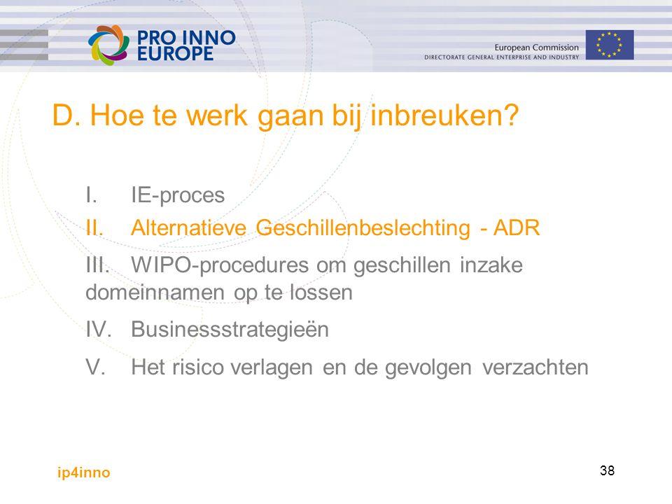 ip4inno 38 D. Hoe te werk gaan bij inbreuken? I.IE-proces II.Alternatieve Geschillenbeslechting - ADR III.WIPO-procedures om geschillen inzake domeinn