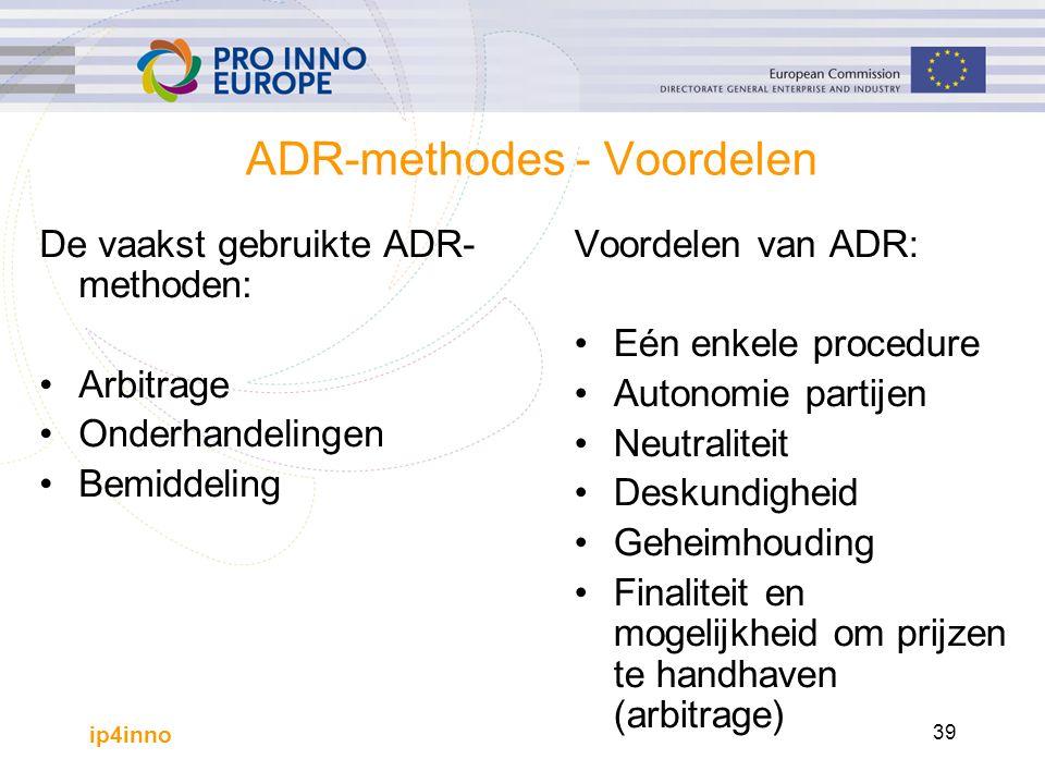 ip4inno 39 ADR-methodes - Voordelen De vaakst gebruikte ADR- methoden: Arbitrage Onderhandelingen Bemiddeling Voordelen van ADR: Eén enkele procedure Autonomie partijen Neutraliteit Deskundigheid Geheimhouding Finaliteit en mogelijkheid om prijzen te handhaven (arbitrage)