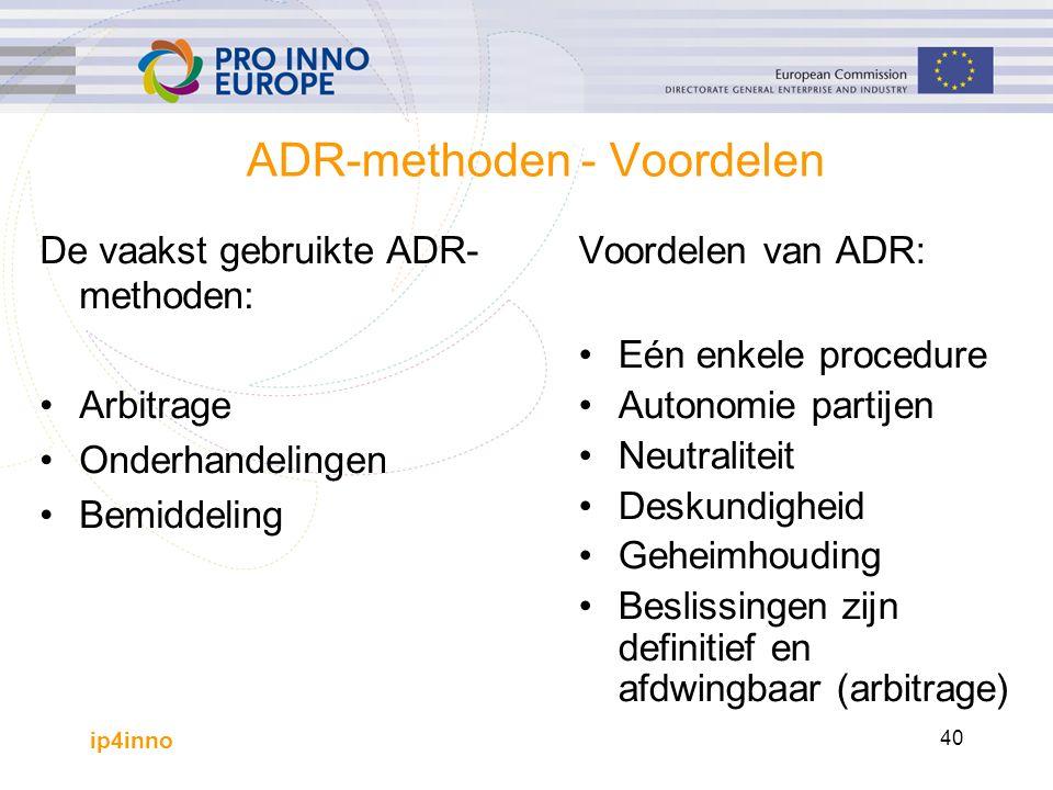ip4inno 40 ADR-methoden - Voordelen De vaakst gebruikte ADR- methoden: Arbitrage Onderhandelingen Bemiddeling Voordelen van ADR: Eén enkele procedure Autonomie partijen Neutraliteit Deskundigheid Geheimhouding Beslissingen zijn definitief en afdwingbaar (arbitrage)