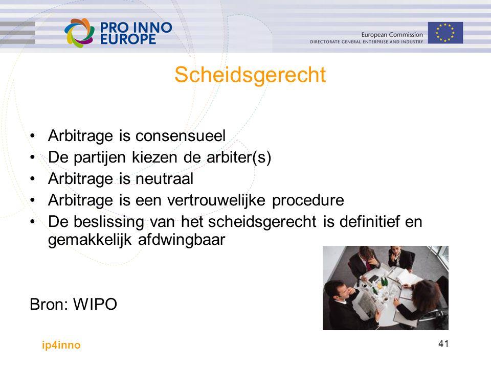 ip4inno 41 Scheidsgerecht Arbitrage is consensueel De partijen kiezen de arbiter(s) Arbitrage is neutraal Arbitrage is een vertrouwelijke procedure De beslissing van het scheidsgerecht is definitief en gemakkelijk afdwingbaar Bron: WIPO