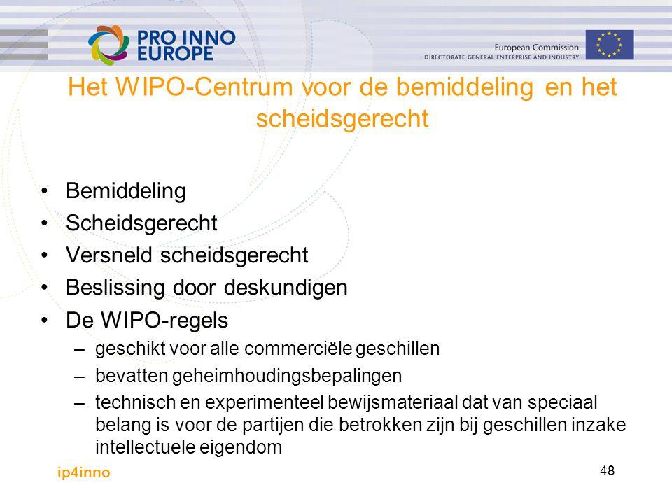 ip4inno 48 Het WIPO-Centrum voor de bemiddeling en het scheidsgerecht Bemiddeling Scheidsgerecht Versneld scheidsgerecht Beslissing door deskundigen De WIPO-regels –geschikt voor alle commerciële geschillen –bevatten geheimhoudingsbepalingen –technisch en experimenteel bewijsmateriaal dat van speciaal belang is voor de partijen die betrokken zijn bij geschillen inzake intellectuele eigendom