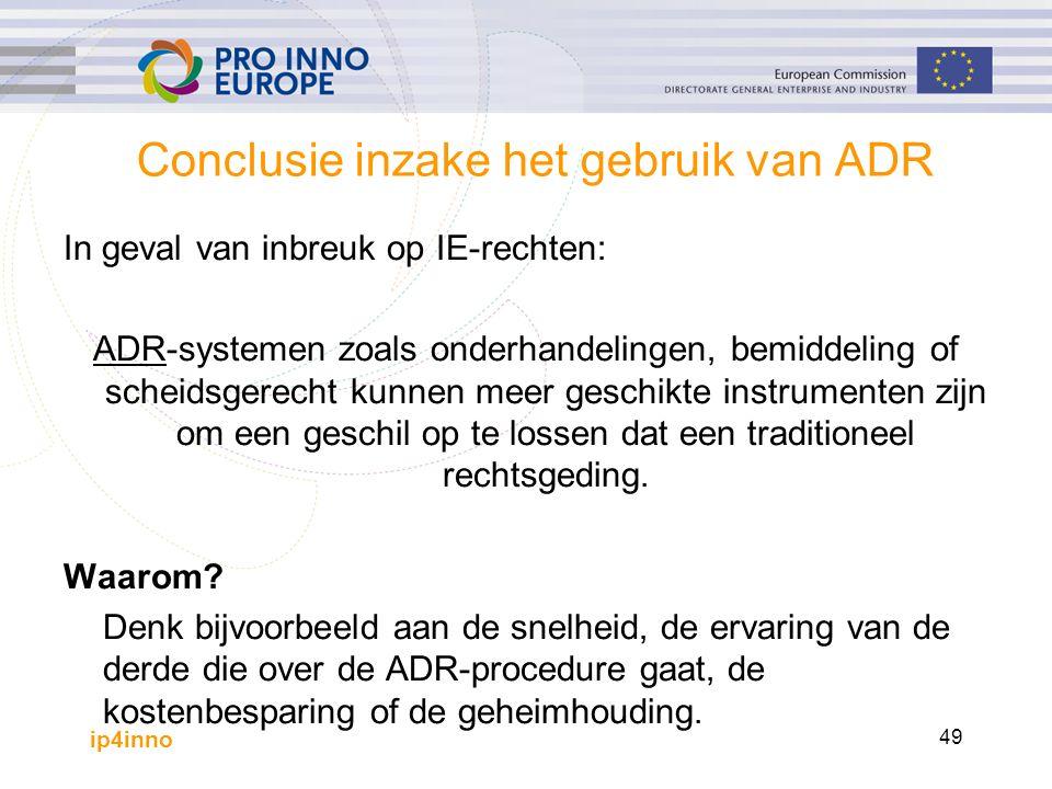 ip4inno 49 Conclusie inzake het gebruik van ADR In geval van inbreuk op IE-rechten: ADR-systemen zoals onderhandelingen, bemiddeling of scheidsgerecht kunnen meer geschikte instrumenten zijn om een geschil op te lossen dat een traditioneel rechtsgeding.
