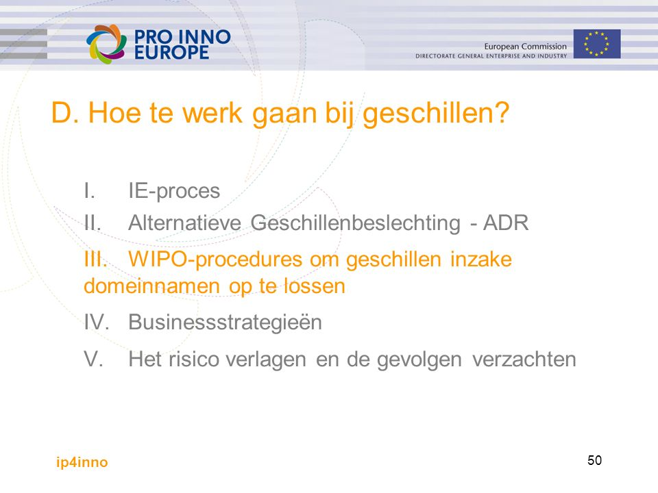 ip4inno 50 D. Hoe te werk gaan bij geschillen? I.IE-proces II.Alternatieve Geschillenbeslechting - ADR III.WIPO-procedures om geschillen inzake domein