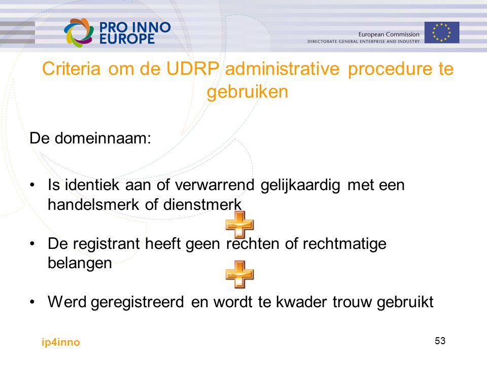 ip4inno 53 Criteria om de UDRP administrative procedure te gebruiken De domeinnaam: Is identiek aan of verwarrend gelijkaardig met een handelsmerk of dienstmerk De registrant heeft geen rechten of rechtmatige belangen Werd geregistreerd en wordt te kwader trouw gebruikt