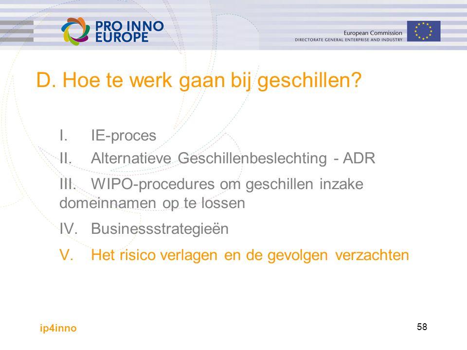 ip4inno 58 D. Hoe te werk gaan bij geschillen? I.IE-proces II.Alternatieve Geschillenbeslechting - ADR III.WIPO-procedures om geschillen inzake domein
