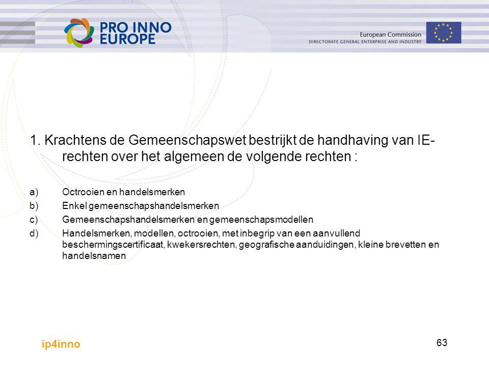 ip4inno 63 1. Krachtens de Gemeenschapswet bestrijkt de handhaving van IE- rechten over het algemeen de volgende rechten : a)Octrooien en handelsmerke