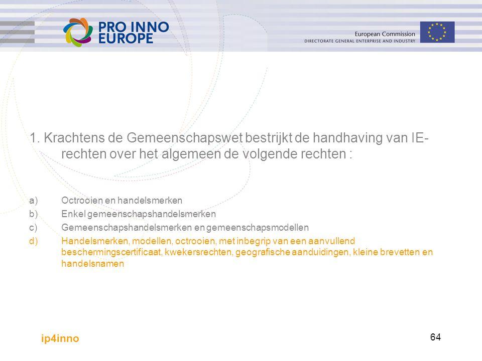 ip4inno 64 1. Krachtens de Gemeenschapswet bestrijkt de handhaving van IE- rechten over het algemeen de volgende rechten : a)Octrooien en handelsmerke