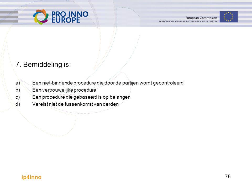 ip4inno 75 7. Bemiddeling is: a)Een niet-bindende procedure die door de partijen wordt gecontroleerd b)Een vertrouwelijke procedure c)Een procedure di
