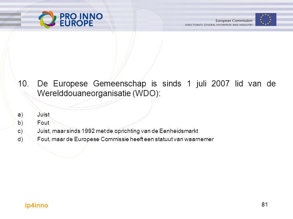 ip4inno 81 10.De Europese Gemeenschap is sinds 1 juli 2007 lid van de Werelddouaneorganisatie (WDO): a)Juist b)Fout c)Juist, maar sinds 1992 met de oprichting van de Eenheidsmarkt d)Fout, maar de Europese Commissie heeft een statuut van waarnemer