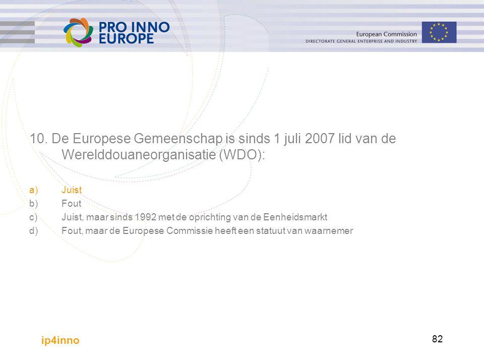 ip4inno 82 10. De Europese Gemeenschap is sinds 1 juli 2007 lid van de Werelddouaneorganisatie (WDO): a)Juist b)Fout c)Juist, maar sinds 1992 met de o