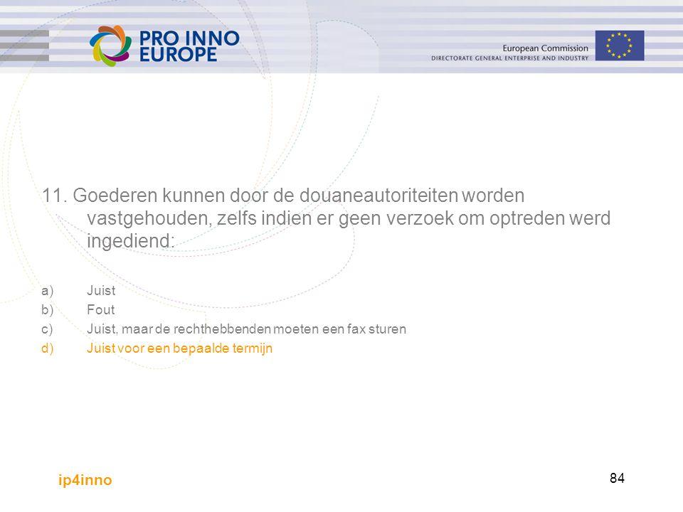 ip4inno 84 11. Goederen kunnen door de douaneautoriteiten worden vastgehouden, zelfs indien er geen verzoek om optreden werd ingediend: a)Juist b)Fout