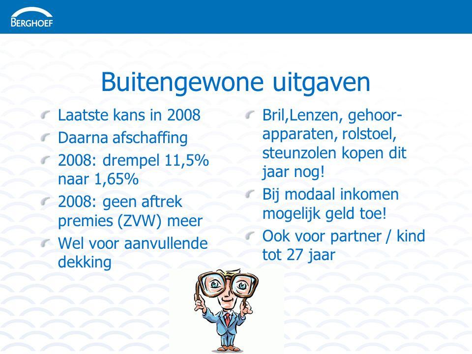 Buitengewone uitgaven Laatste kans in 2008 Daarna afschaffing 2008: drempel 11,5% naar 1,65% 2008: geen aftrek premies (ZVW) meer Wel voor aanvullende dekking Bril,Lenzen, gehoor- apparaten, rolstoel, steunzolen kopen dit jaar nog.