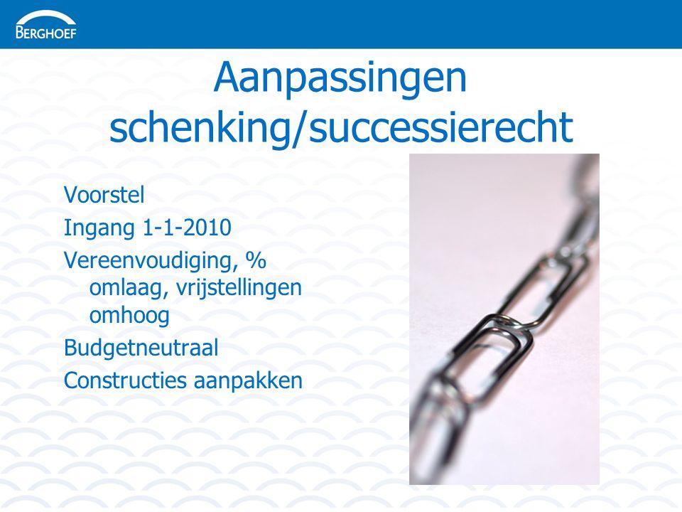 Aanpassingen schenking/successierecht Voorstel Ingang 1-1-2010 Vereenvoudiging, % omlaag, vrijstellingen omhoog Budgetneutraal Constructies aanpakken