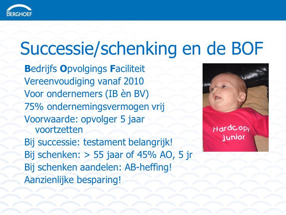 Successie/schenking en de BOF Bedrijfs Opvolgings Faciliteit Vereenvoudiging vanaf 2010 Voor ondernemers (IB èn BV) 75% ondernemingsvermogen vrij Voorwaarde: opvolger 5 jaar voortzetten Bij successie: testament belangrijk.