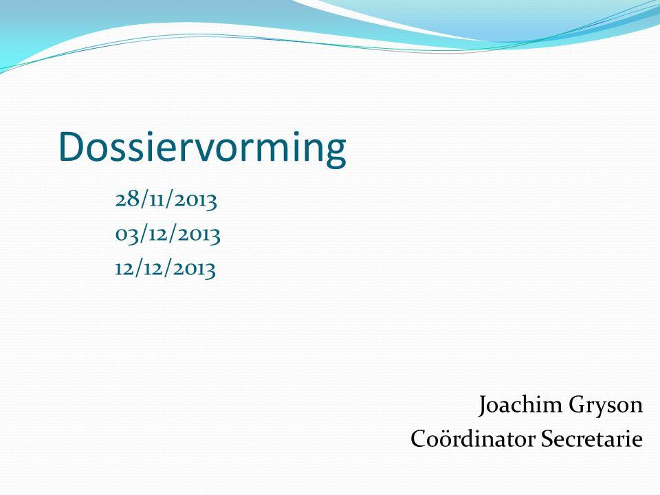 Dossiervorming 28/11/2013 03/12/2013 12/12/2013 Joachim Gryson Coördinator Secretarie