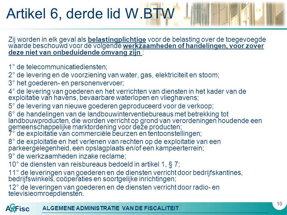 ALGEMENE ADMINISTRATIE VAN DE FISCALITEIT Artikel 6, derde lid W.BTW Zij worden in elk geval als belastingplichtige voor de belasting over de toegevoegde waarde beschouwd voor de volgende werkzaamheden of handelingen, voor zover deze niet van onbeduidende omvang zijn : 1° de telecommunicatiediensten; 2° de levering en de voorziening van water, gas, elektriciteit en stoom; 3° het goederen- en personenvervoer; 4° de levering van goederen en het verrichten van diensten in het kader van de exploitatie van havens, bevaarbare waterlopen en vlieghavens; 5° de levering van nieuwe goederen geproduceerd voor de verkoop; 6° de handelingen van de landbouwinterventiebureaus met betrekking tot landbouwproducten, die worden verricht op grond van verordeningen houdende een gemeenschappelijke marktordening voor deze producten; 7° de exploitatie van commerciële beurzen en tentoonstellingen; 8° de exploitatie en het verlenen van rechten op de exploitatie van een parkeergelegenheid, een opslagplaats en/of een kampeerterrein; 9° de werkzaamheden inzake reclame; 10° de diensten van reisbureaus bedoeld in artikel 1, § 7; 11° de leveringen van goederen en de diensten verricht door bedrijfskantines, bedrijfswinkels, coöperaties en soortgelijke inrichtingen; 12° de leveringen van goederen en de diensten verricht door radio- en televisieomroepdiensten.