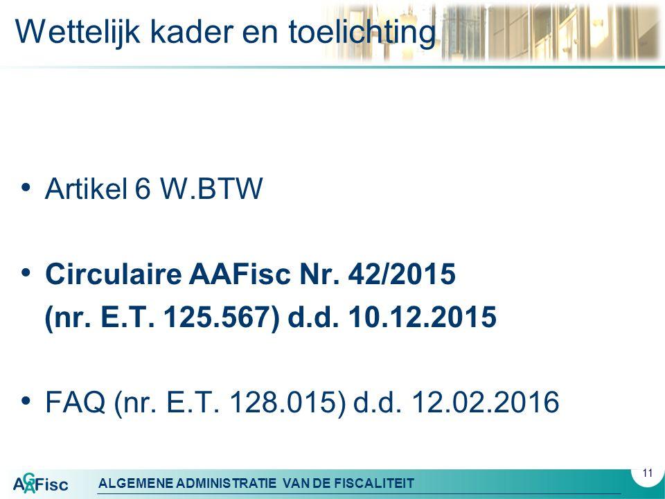ALGEMENE ADMINISTRATIE VAN DE FISCALITEIT 11 Wettelijk kader en toelichting Artikel 6 W.BTW Circulaire AAFisc Nr. 42/2015 (nr. E.T. 125.567) d.d. 10.1