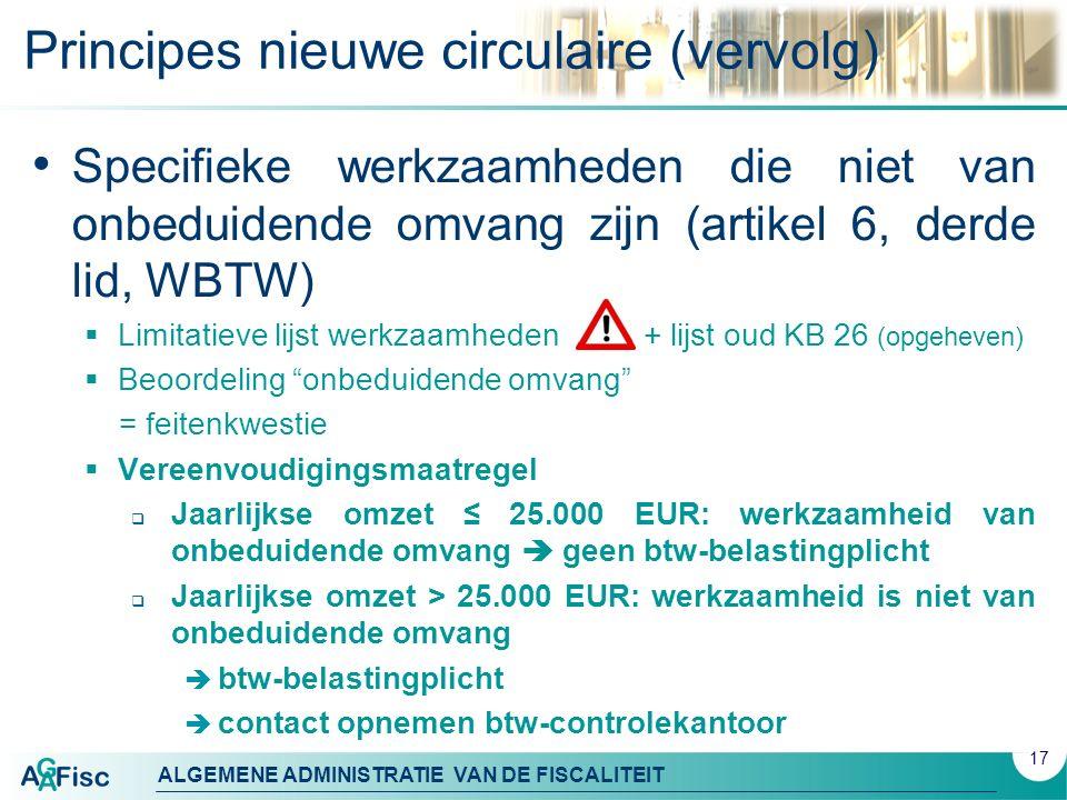 ALGEMENE ADMINISTRATIE VAN DE FISCALITEIT Principes nieuwe circulaire (vervolg) Specifieke werkzaamheden die niet van onbeduidende omvang zijn (artikel 6, derde lid, WBTW)  Limitatieve lijst werkzaamheden + lijst oud KB 26 (opgeheven)  Beoordeling onbeduidende omvang = feitenkwestie  Vereenvoudigingsmaatregel  Jaarlijkse omzet ≤ 25.000 EUR: werkzaamheid van onbeduidende omvang  geen btw-belastingplicht  Jaarlijkse omzet > 25.000 EUR: werkzaamheid is niet van onbeduidende omvang  btw-belastingplicht  contact opnemen btw-controlekantoor 17