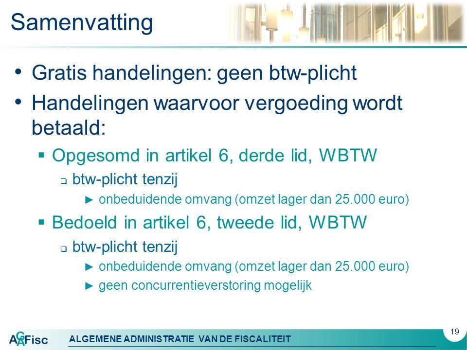 ALGEMENE ADMINISTRATIE VAN DE FISCALITEIT Samenvatting Gratis handelingen: geen btw-plicht Handelingen waarvoor vergoeding wordt betaald:  Opgesomd in artikel 6, derde lid, WBTW  btw-plicht tenzij ► onbeduidende omvang (omzet lager dan 25.000 euro)  Bedoeld in artikel 6, tweede lid, WBTW  btw-plicht tenzij ► onbeduidende omvang (omzet lager dan 25.000 euro) ► geen concurrentieverstoring mogelijk 19