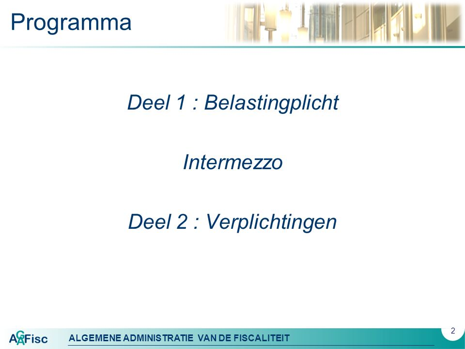 ALGEMENE ADMINISTRATIE VAN DE FISCALITEIT Programma Deel 1 : Belastingplicht Intermezzo Deel 2 : Verplichtingen 2