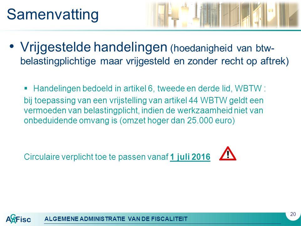 ALGEMENE ADMINISTRATIE VAN DE FISCALITEIT Samenvatting Vrijgestelde handelingen (hoedanigheid van btw- belastingplichtige maar vrijgesteld en zonder recht op aftrek)  Handelingen bedoeld in artikel 6, tweede en derde lid, WBTW : bij toepassing van een vrijstelling van artikel 44 WBTW geldt een vermoeden van belastingplicht, indien de werkzaamheid niet van onbeduidende omvang is (omzet hoger dan 25.000 euro) Circulaire verplicht toe te passen vanaf 1 juli 2016 20
