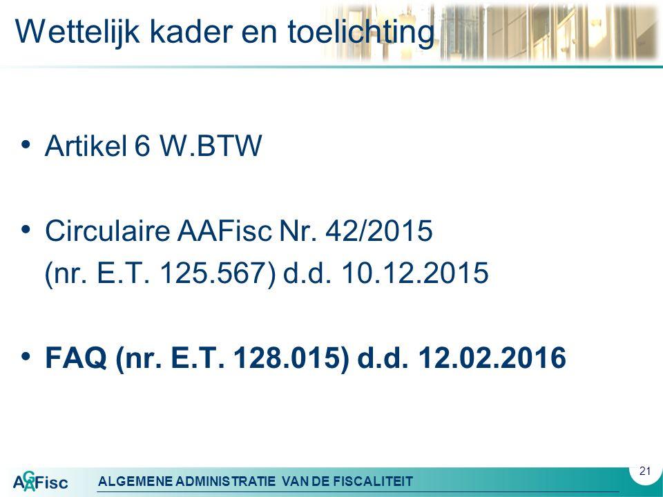 ALGEMENE ADMINISTRATIE VAN DE FISCALITEIT Wettelijk kader en toelichting Artikel 6 W.BTW Circulaire AAFisc Nr. 42/2015 (nr. E.T. 125.567) d.d. 10.12.2