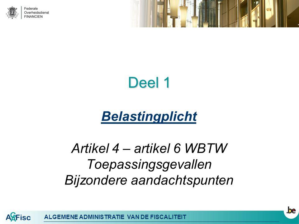 ALGEMENE ADMINISTRATIE VAN DE FISCALITEIT Deel 1 Belastingplicht Artikel 4 – artikel 6 WBTW Toepassingsgevallen Bijzondere aandachtspunten