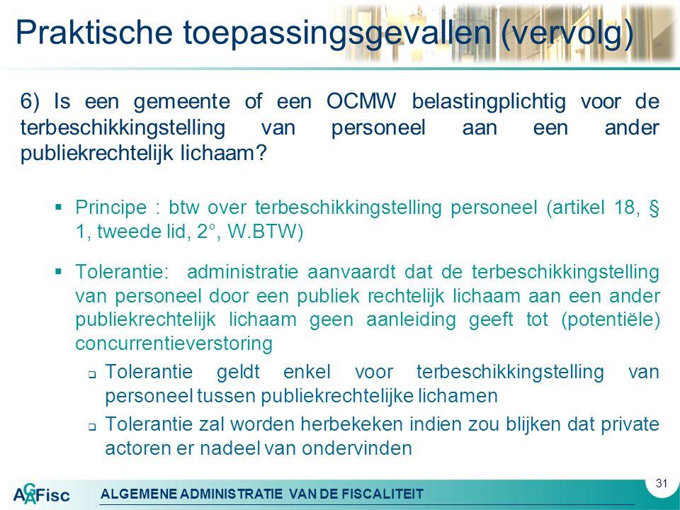 ALGEMENE ADMINISTRATIE VAN DE FISCALITEIT Praktische toepassingsgevallen (vervolg) 6) Is een gemeente of een OCMW belastingplichtig voor de terbeschikkingstelling van personeel aan een ander publiekrechtelijk lichaam.