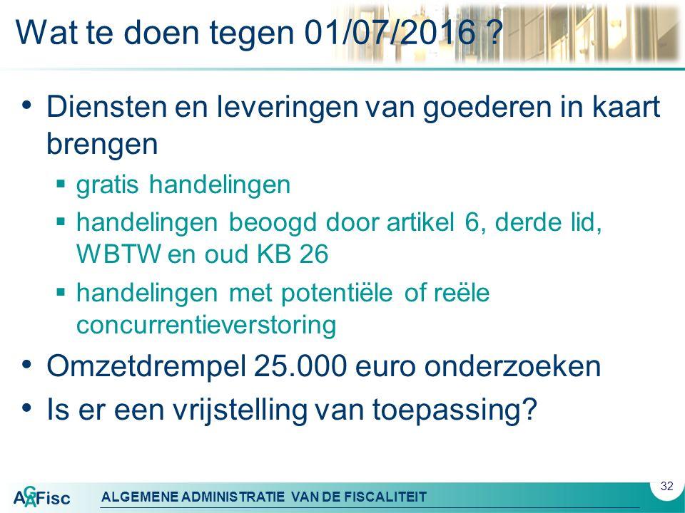ALGEMENE ADMINISTRATIE VAN DE FISCALITEIT Wat te doen tegen 01/07/2016 ? Diensten en leveringen van goederen in kaart brengen  gratis handelingen  h