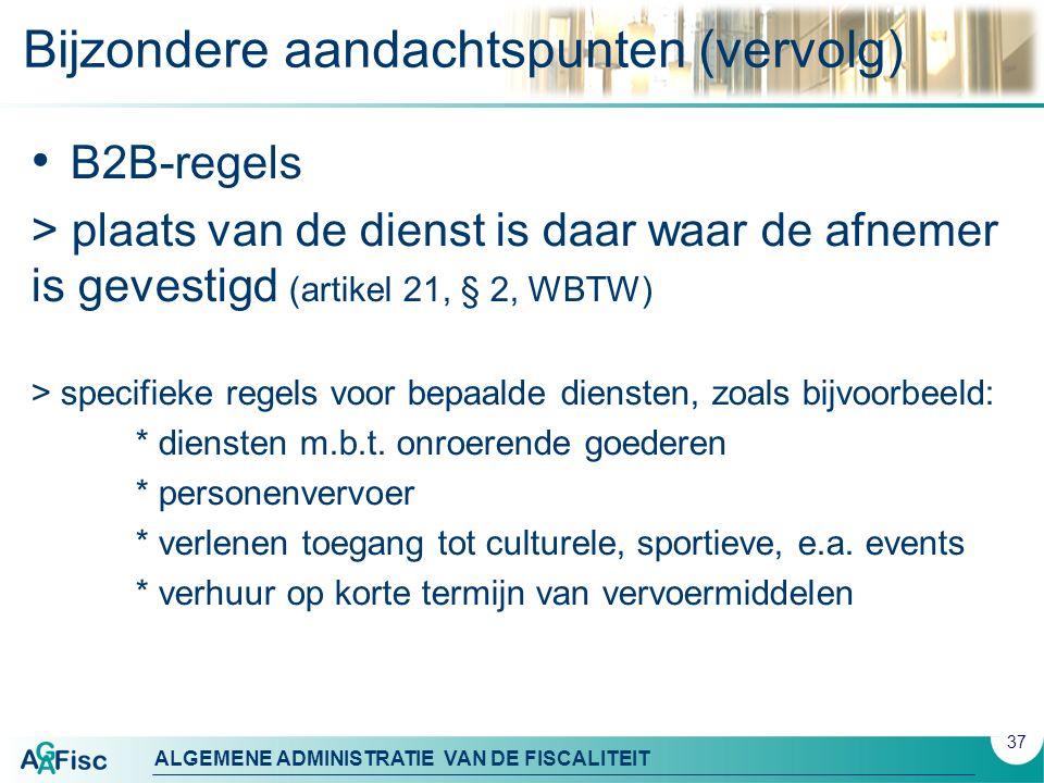 ALGEMENE ADMINISTRATIE VAN DE FISCALITEIT Bijzondere aandachtspunten (vervolg) B2B-regels > plaats van de dienst is daar waar de afnemer is gevestigd (artikel 21, § 2, WBTW) > specifieke regels voor bepaalde diensten, zoals bijvoorbeeld: * diensten m.b.t.