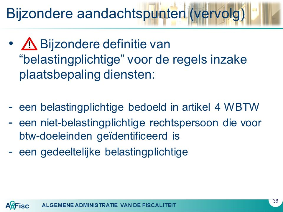 ALGEMENE ADMINISTRATIE VAN DE FISCALITEIT Bijzondere aandachtspunten (vervolg) 38 Bijzondere definitie van belastingplichtige voor de regels inzake plaatsbepaling diensten: - een belastingplichtige bedoeld in artikel 4 WBTW - een niet-belastingplichtige rechtspersoon die voor btw-doeleinden geïdentificeerd is - een gedeeltelijke belastingplichtige