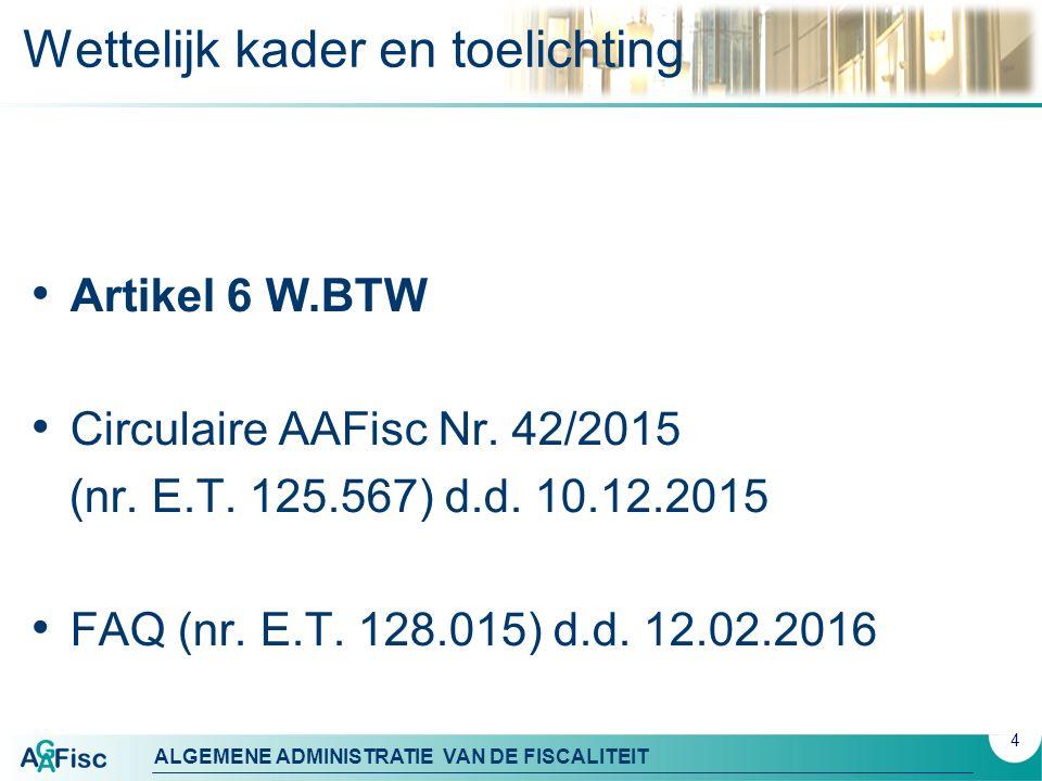 ALGEMENE ADMINISTRATIE VAN DE FISCALITEIT 4 Wettelijk kader en toelichting Artikel 6 W.BTW Circulaire AAFisc Nr. 42/2015 (nr. E.T. 125.567) d.d. 10.12
