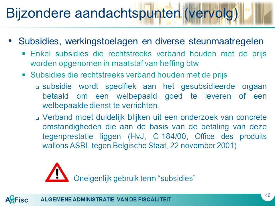 ALGEMENE ADMINISTRATIE VAN DE FISCALITEIT Bijzondere aandachtspunten (vervolg) Subsidies, werkingstoelagen en diverse steunmaatregelen  Enkel subsidi